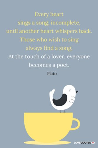 Every heart sings a song, incomplete, until another heart whispers back. Those who wish to sing always find a song. At the touch of a lover, everyone becomes a poet. Plato.