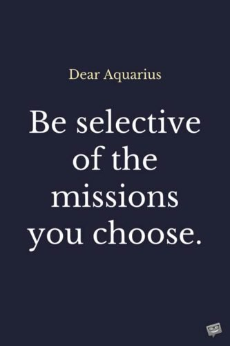 Dear Aquarius: Be selective of the missions you choose.
