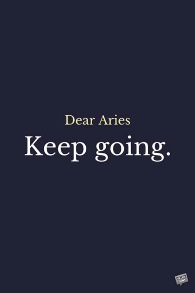 Dear Aries: Keep going.