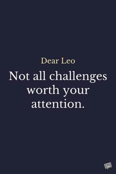 Dear Leo: Not all challenges worth your attention.