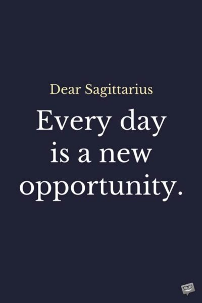 Dear Sagittarius: Every day is a new opportunity.