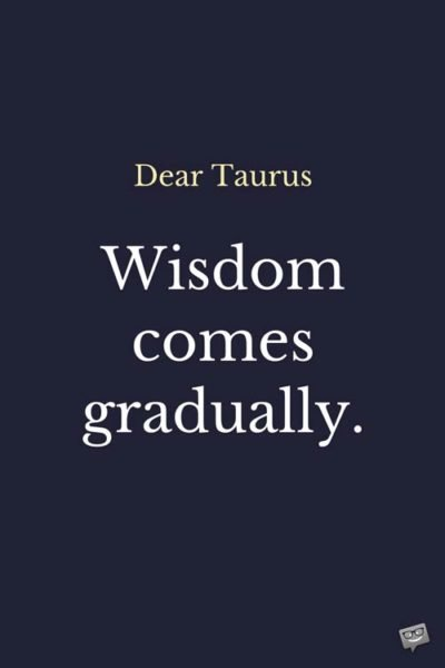 Dear Taurus: Wisdom comes gradually.