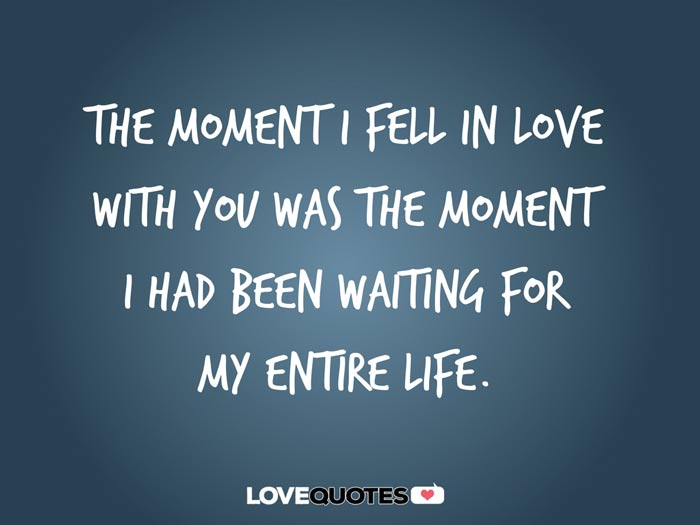 The moment I fell in love with you was the moment I had been waiting for my entire life.