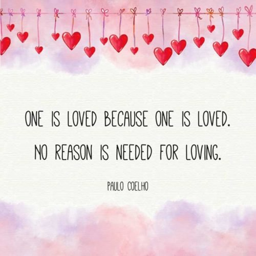 One is loved because one is loved. No reason is needed for loving. Paulo Coelho