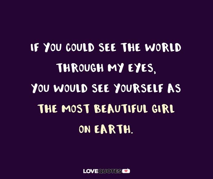 If you could see the world through my eyes, you would see yourself as the most beautiful girl on earth.