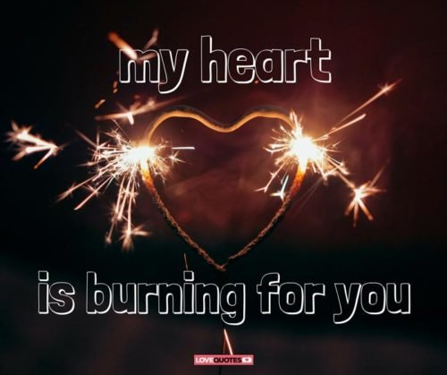 My heart is burning for you.