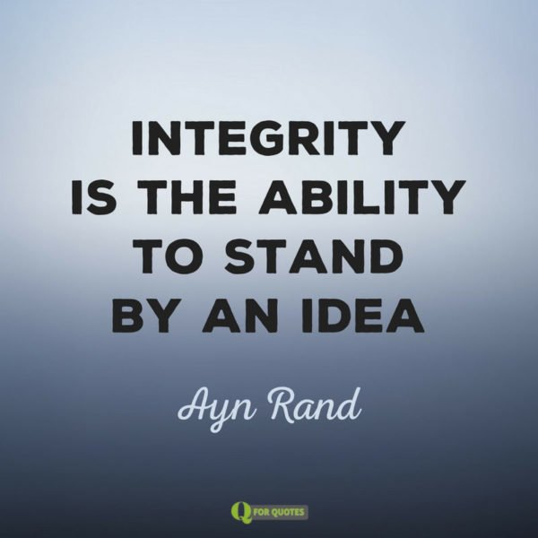 Integrity is the ability to stand by and idea. Ayn Rand
