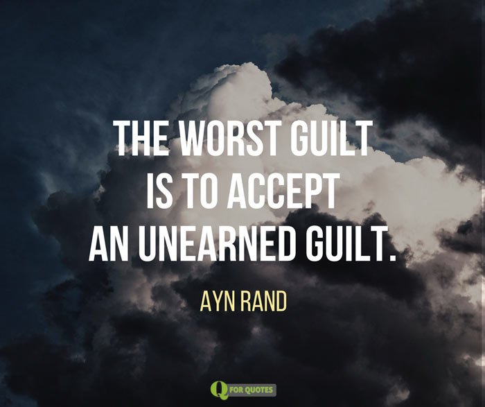 The worst guilt is to accept an unearned guilt. Ayn Rand