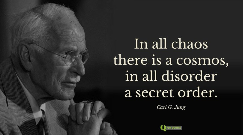 In all chaos there is a cosmos, in all disorder a secret order. Carl G. Jung