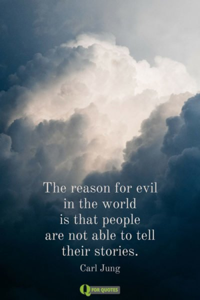 The reason for evil in the world is that people are not able to tell their stories. Carl Jung.