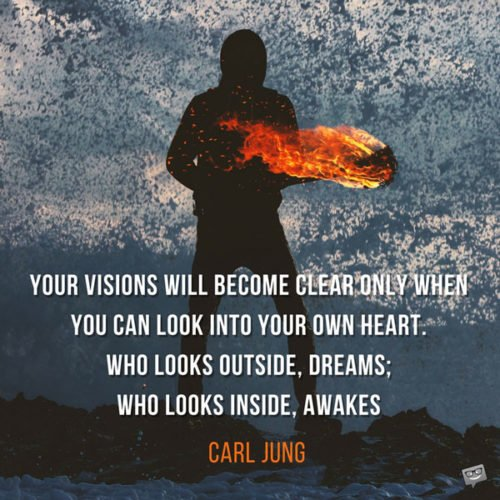 Your visions will become clear only when you can look into your own heart. Who looks outside, dreams; who looks inside, awakes. Carl Jung.