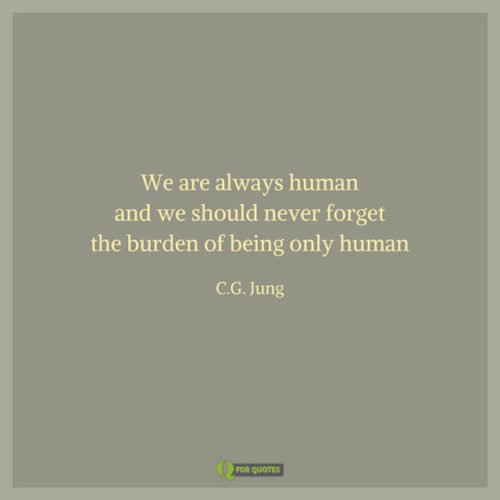 We are always human and we should never forget the burden of being only human. C. G. Jung