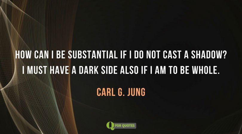 How can I be substantial if I do not cast a shadow? I must have a dark side also If I am to be whole. Carl G. Jung