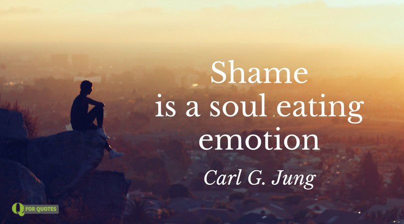 Shame is a soul eating emotion. Carl G. Jung
