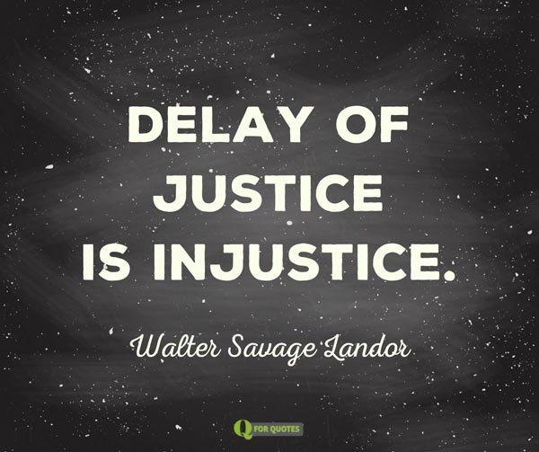 Delay of justice is injustice. Walter Savage Landor