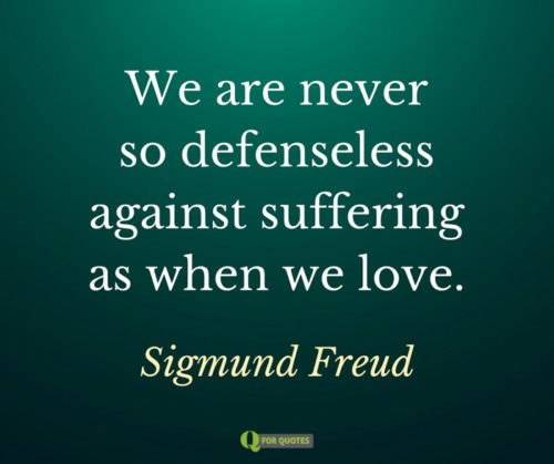 We are never so defenseless against suffering as when we love. Sigmund Freud.