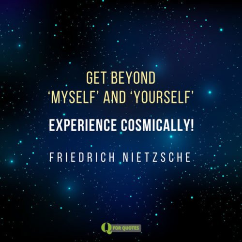 "Get beyond ""myself"" and ""yourself"". Experience cosmically. Friedrich Nietzsche"