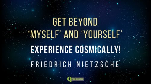 """Get beyond """"myself"""" and """"yourself"""". Experience cosmically. Friedrich Nietzsche"""