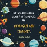The two most common elements in the universe are Hydrogen and stupidity. Harlan Ellison