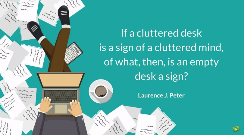 If a cluttered desk is a sign of a cluttered mind, of what, then, is an empty desk a sign? Laurence J. Peter