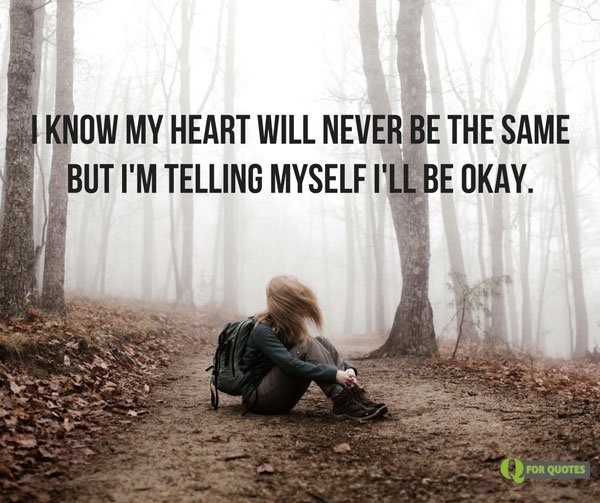 I know my heart will never be the same but I'm telling myself I'll be okay.