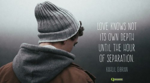 Love knows not its own depth until the hour of separation. Kahlil Gibran