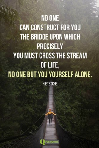 o one can construct for you the bridge upon which precisely you must cross the stream of life, no one but you yourself alone. Nietzsche