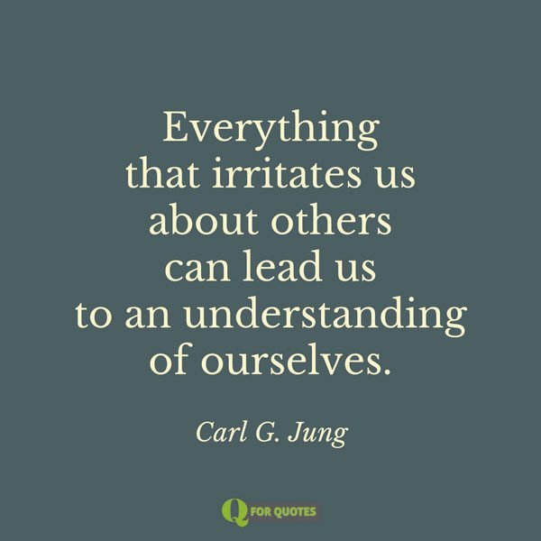 Everything that irritates us about others can lead us to an understanding of ourselves. Carl G. Jung.