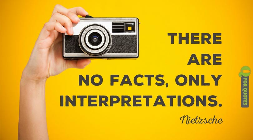 There are no facts, only interpretations. Nietzsche