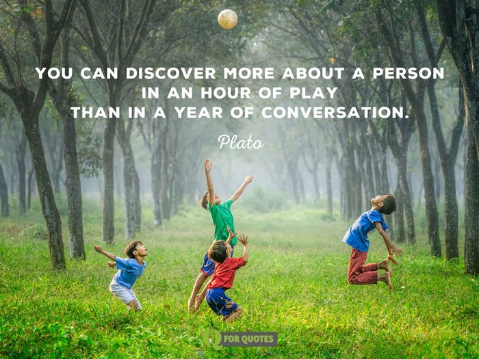 You can discover more about a person in an hour of play than in a year of conversation. Plato