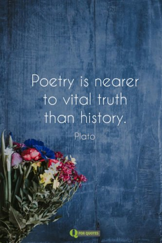 Poetry is nearer to vital truth than history. Plato