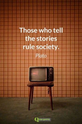Those who tell the stories rule society. Plato