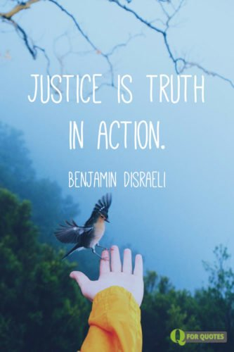 Justice is truth in action. Benjamin Disraeli