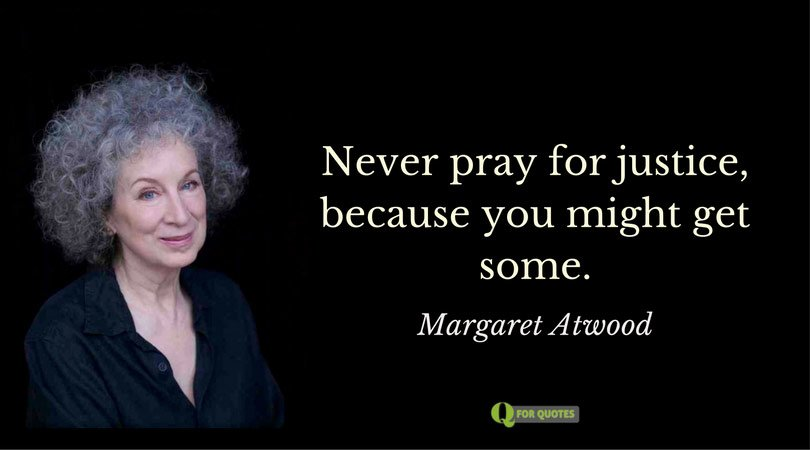 Never pray for justice, because you might get some. Margaret Atwood.
