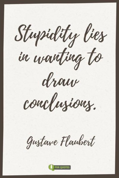 Stupidity lies in wanting to draw conclusions. Gustave Flaubert