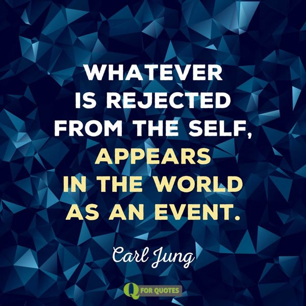 Whatever is rejected from the self, appears in the world as an event. Carl G. Jung.