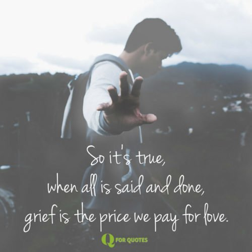 So it's true, when all is said and done, grief is the price we pay for love. E.A. Bucchianeri