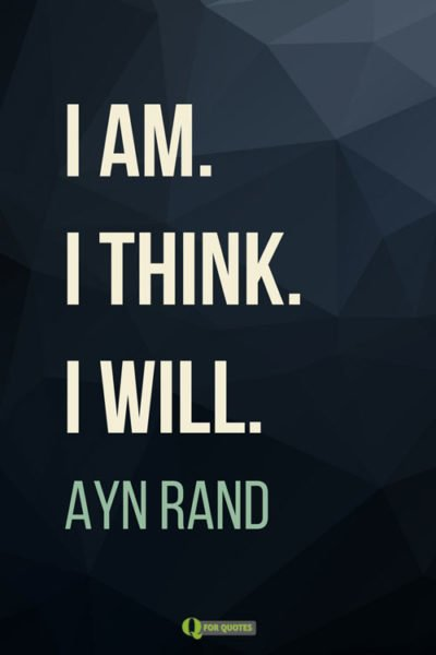 I am. I think. I will. Ayn Rand