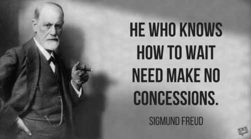 He who know how to wait need make no concessions. Sigmund Freud.