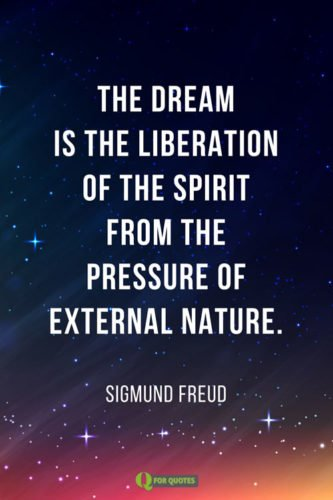 The dream is the liberation of the spirit from the pressure of external nature. Sigmund Freud.