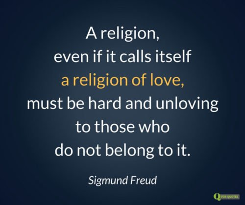 A religion, even if it calls itself a religion of love, must be hard and unloving to those who do not belong to it. Sigmund Freud