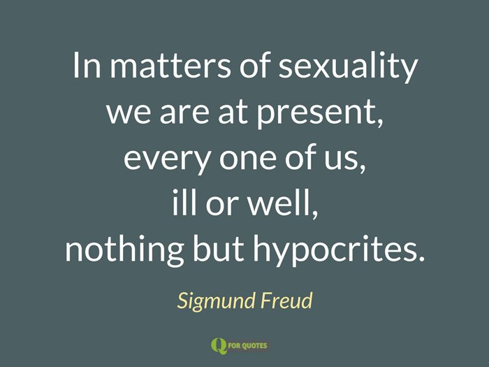 In matters of sexuality we are at present, every one of us, ill or well, nothing but hypocrites. Sigmund Freud