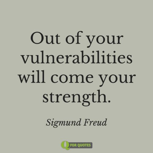 Out of your vulnerabilities will come your strength.