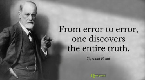 From error to error, one discovers the entire truth. Sigmund Freud.