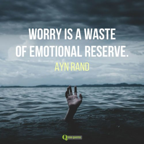Worry is a waste of emotional reserve. Ayn Rand
