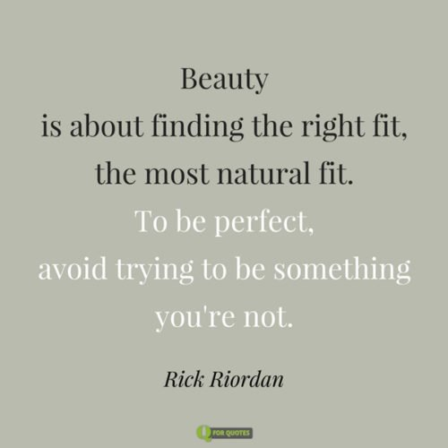 Beauty is about finding the right fit, the most natural fit. To be perfect, avoid trying to be something you're not. Rick Riordan.