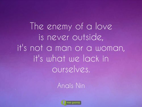 The enemy of a love is never outside, it's not a man or a woman, it's what we lack in ourselves. Anaïs Nin