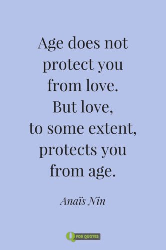Age does not protect you from love. But love, to some extent, protects you from age. Anaïs Nin
