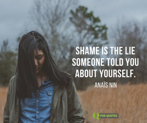 Shame is the lie someone told you about yourself. Anaïs Nin