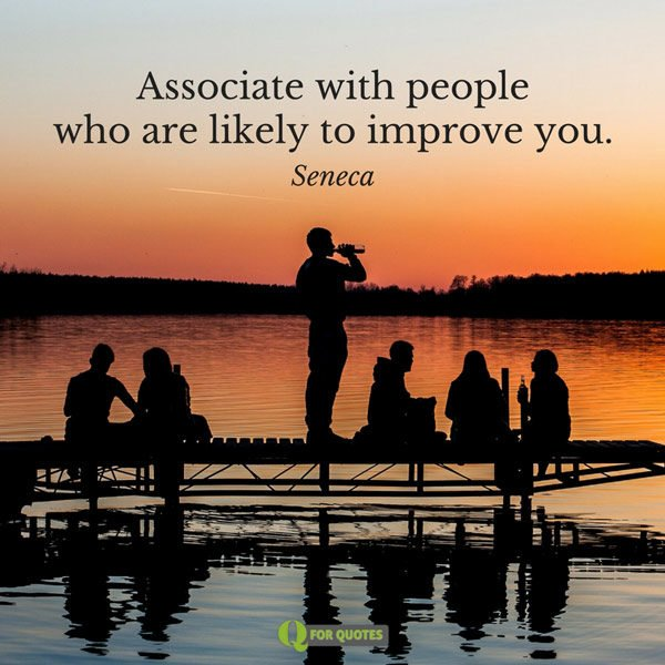Associate with people who are likely to improve you.